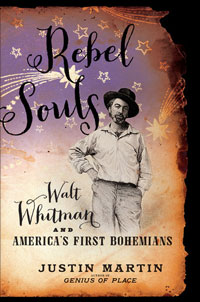 Rebel Souls: Walt Whitman and America's First Bohemian's by Justin Martin